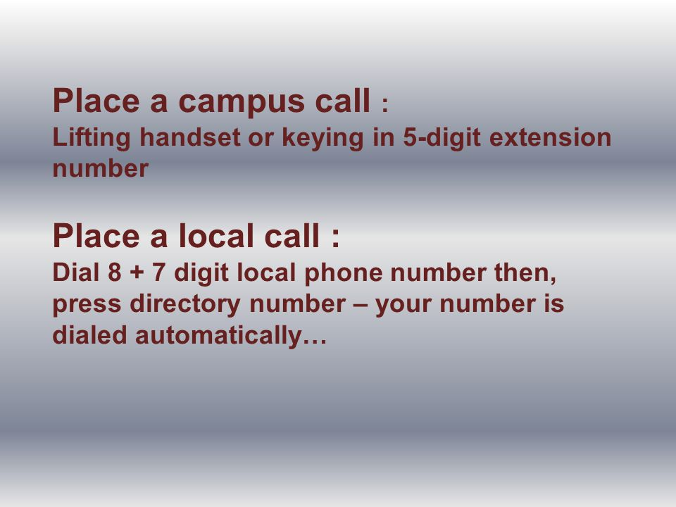 Place a campus call : Lifting handset or keying in 5-digit extension number Place a local call : Dial 8 + 7 digit local phone number then, press directory number – your number is dialed automatically…