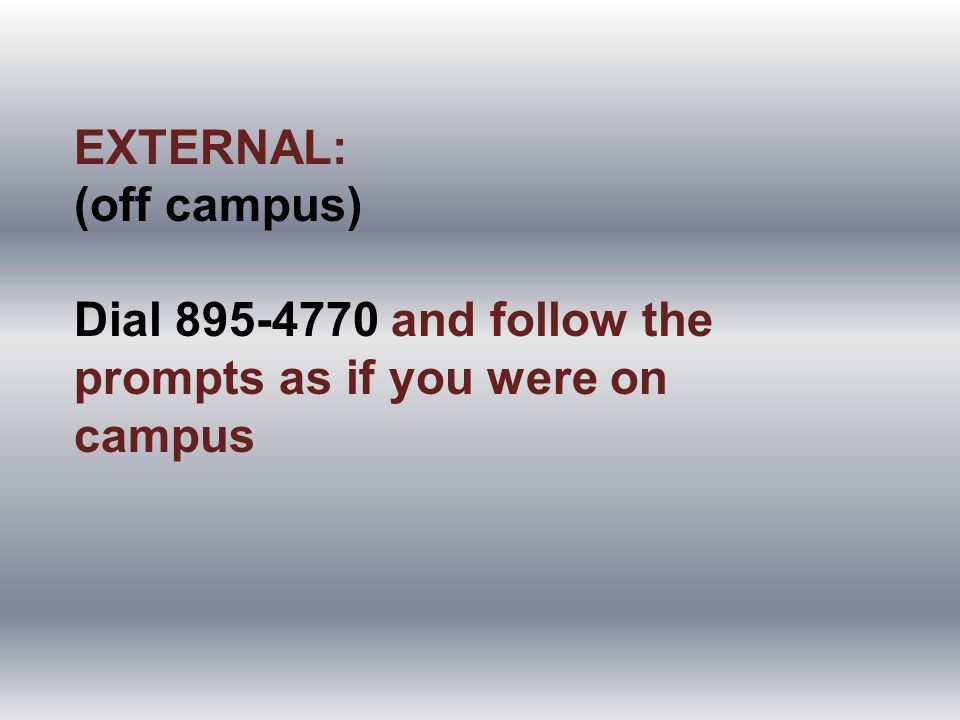 EXTERNAL: (off campus) Dial 895-4770 and follow the prompts as if you were on campus