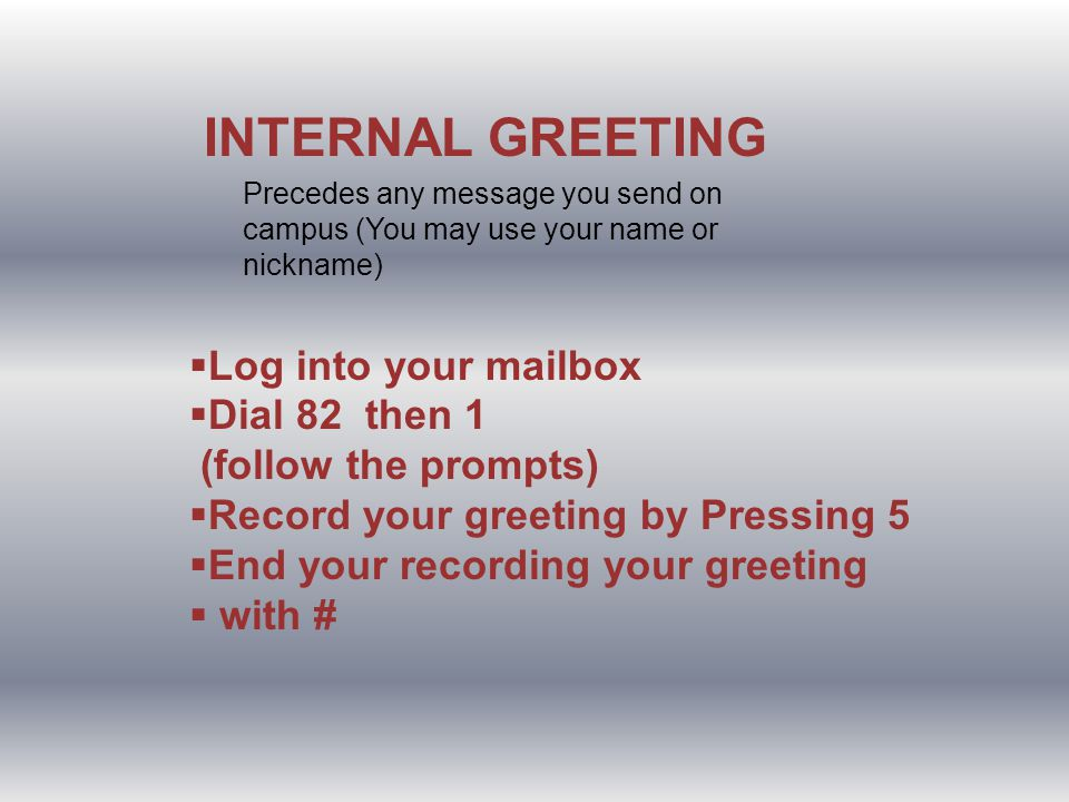INTERNAL GREETING Log into your mailbox Dial 82 then 1 (follow the prompts) Record your greeting by Pressing 5 End your recording your greeting with # Precedes any message you send on campus (You may use your name or nickname)