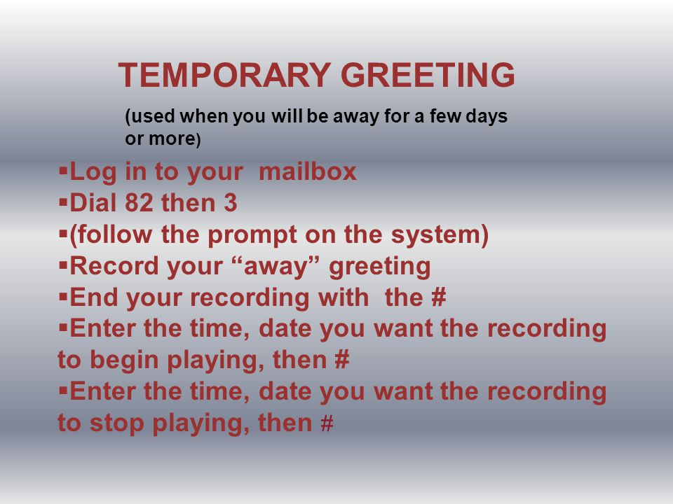 TEMPORARY GREETING (used when you will be away for a few days or more ) Log in to your mailbox Dial 82 then 3 (follow the prompt on the system) Record your away greeting End your recording with the # Enter the time, date you want the recording to begin playing, then # Enter the time, date you want the recording to stop playing, then #