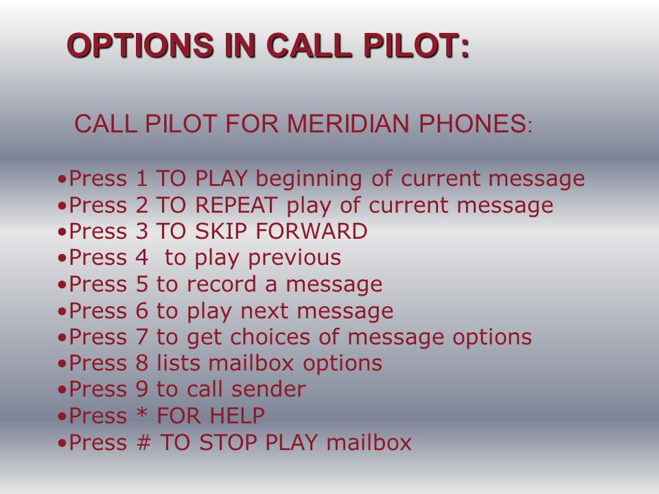 OPTIONS IN CALL PILOT: OPTIONS IN CALL PILOT: CALL PILOT FOR MERIDIAN PHONES : Press 1 TO PLAY beginning of current message Press 2 TO REPEAT play of current message Press 3 TO SKIP FORWARD Press 4 to play previous Press 5 to record a message Press 6 to play next message Press 7 to get choices of message options Press 8 lists mailbox options Press 9 to call sender Press * FOR HELP Press # TO STOP PLAY mailbox