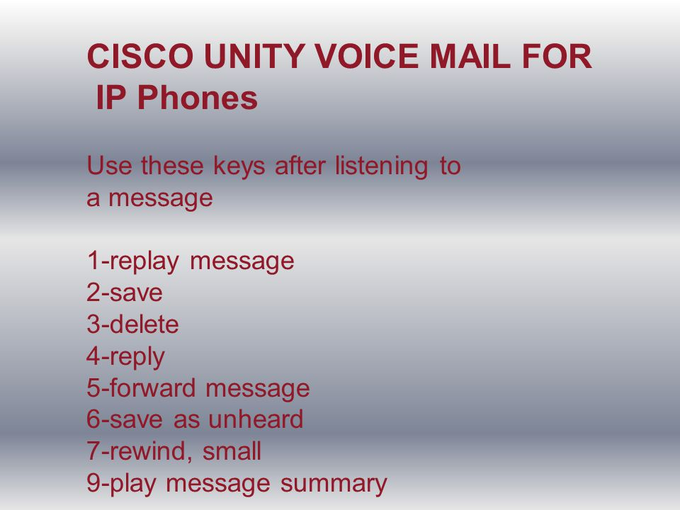 CISCO UNITY VOICE MAIL FOR IP Phones Use these keys after listening to a message 1-replay message 2-save 3-delete 4-reply 5-forward message 6-save as unheard 7-rewind, small 9-play message summary