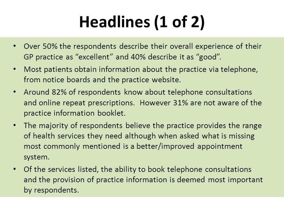 Headlines (1 of 2) Over 50% the respondents describe their overall experience of their GP practice as excellent and 40% describe it as good. Most pati