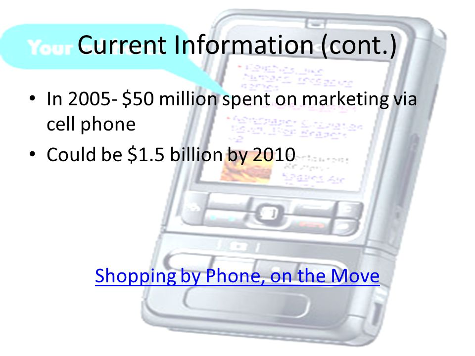 Current Information (cont.) In 2005- $50 million spent on marketing via cell phone Could be $1.5 billion by 2010 Shopping by Phone, on the Move