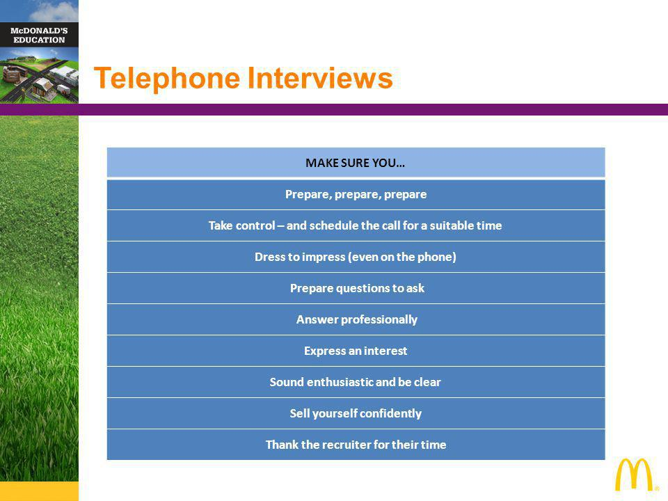 Telephone Interviews MAKE SURE YOU… Prepare, prepare, prepare Take control – and schedule the call for a suitable time Dress to impress (even on the phone) Prepare questions to ask Answer professionally Express an interest Sound enthusiastic and be clear Sell yourself confidently Thank the recruiter for their time