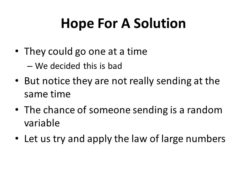 Hope For A Solution They could go one at a time – We decided this is bad But notice they are not really sending at the same time The chance of someone