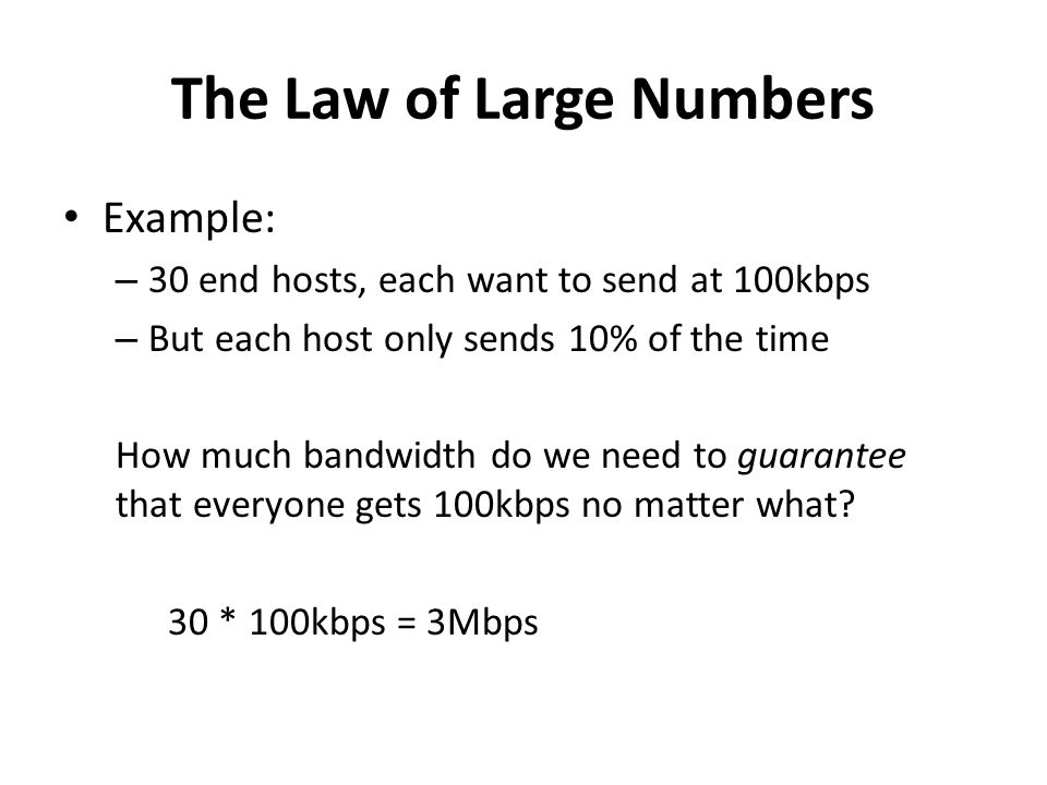 The Law of Large Numbers Example: – 30 end hosts, each want to send at 100kbps – But each host only sends 10% of the time How much bandwidth do we nee