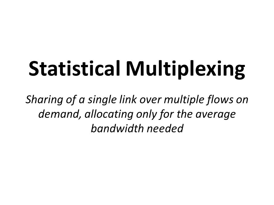 Statistical Multiplexing Sharing of a single link over multiple flows on demand, allocating only for the average bandwidth needed