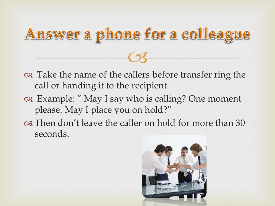 Take the name of the callers before transfer ring the call or handing it to the recipient. Example: May I say who is calling? One moment please. May I