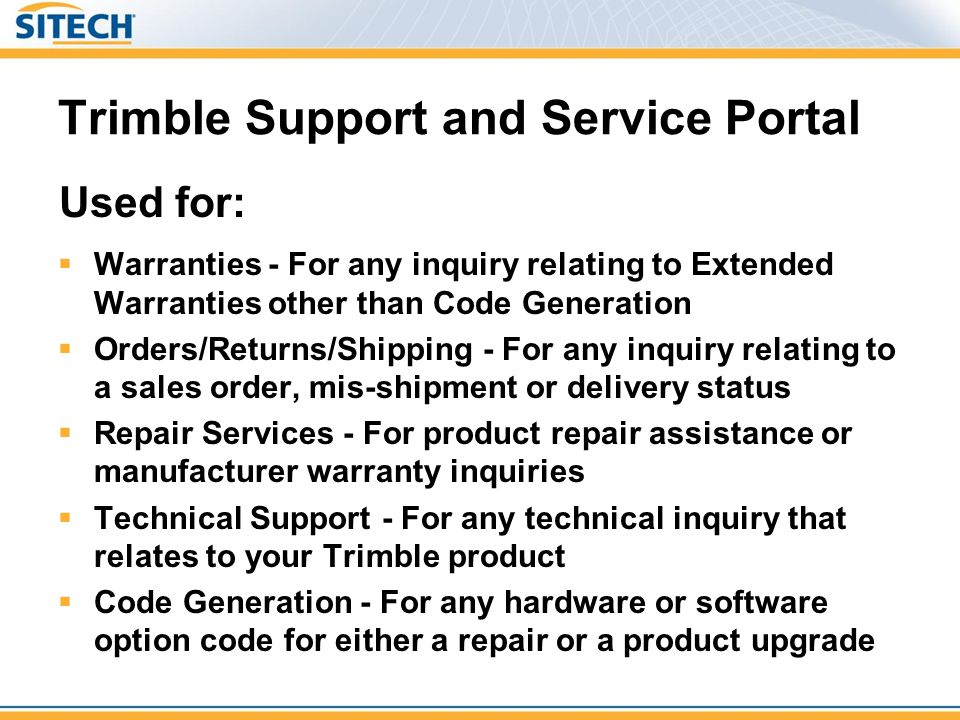 Trimble Support and Service Portal Warranties - For any inquiry relating to Extended Warranties other than Code Generation Orders/Returns/Shipping - For any inquiry relating to a sales order, mis-shipment or delivery status Repair Services - For product repair assistance or manufacturer warranty inquiries Technical Support - For any technical inquiry that relates to your Trimble product Code Generation - For any hardware or software option code for either a repair or a product upgrade Used for: