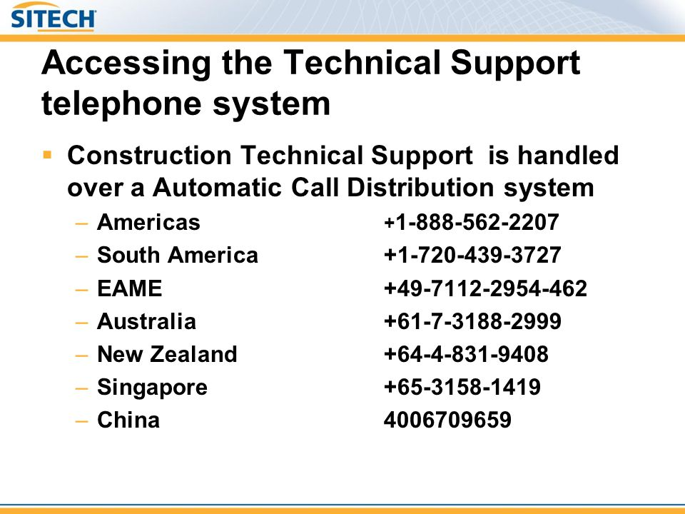 Accessing the Technical Support telephone system Construction Technical Support is handled over a Automatic Call Distribution system –Americas + 1-888-562-2207 –South America+1-720-439-3727 –EAME+49-7112-2954-462 –Australia+61-7-3188-2999 –New Zealand+64-4-831-9408 –Singapore+65-3158-1419 –China4006709659