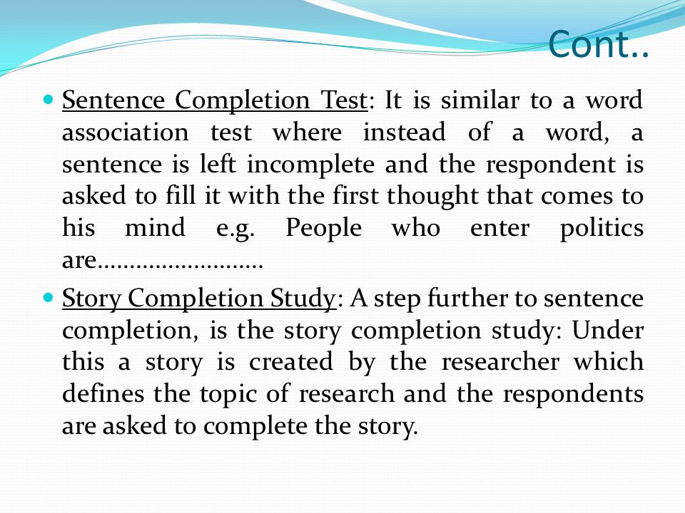 Cont.. Sentence Completion Test: It is similar to a word association test where instead of a word, a sentence is left incomplete and the respondent is