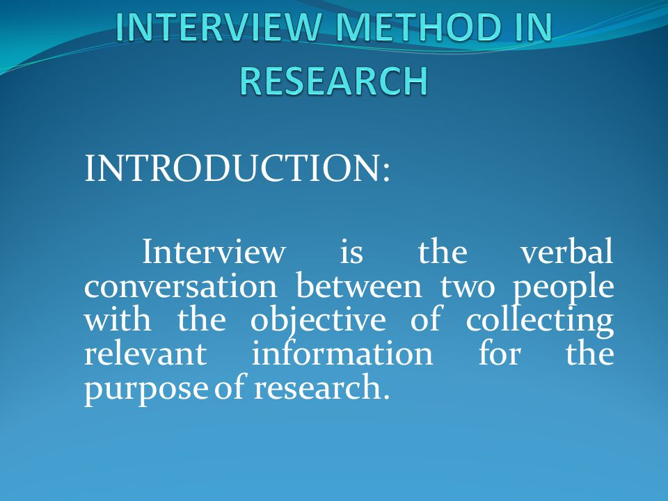 INTRODUCTION: Interview is the verbal conversation between two people with the objective of collecting relevant information for the purpose of researc
