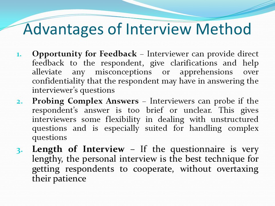 Advantages of Interview Method 1. Opportunity for Feedback – Interviewer can provide direct feedback to the respondent, give clarifications and help a