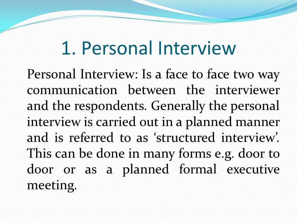 1. Personal Interview Personal Interview: Is a face to face two way communication between the interviewer and the respondents. Generally the personal