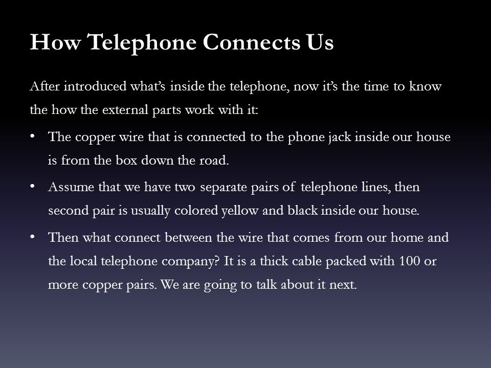 How Telephone Connects Us After introduced whats inside the telephone, now its the time to know the how the external parts work with it: The copper wi