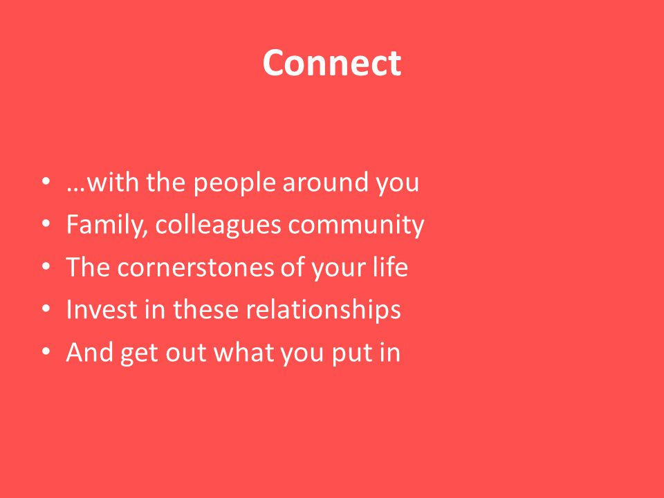 Connect …with the people around you Family, colleagues community The cornerstones of your life Invest in these relationships And get out what you put