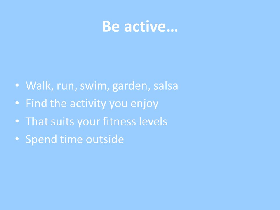 Be active… Walk, run, swim, garden, salsa Find the activity you enjoy That suits your fitness levels Spend time outside