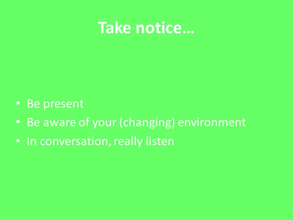 Take notice… Be present Be aware of your (changing) environment In conversation, really listen
