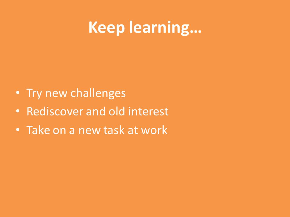 Keep learning… Try new challenges Rediscover and old interest Take on a new task at work