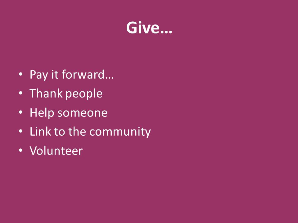 Give… Pay it forward… Thank people Help someone Link to the community Volunteer
