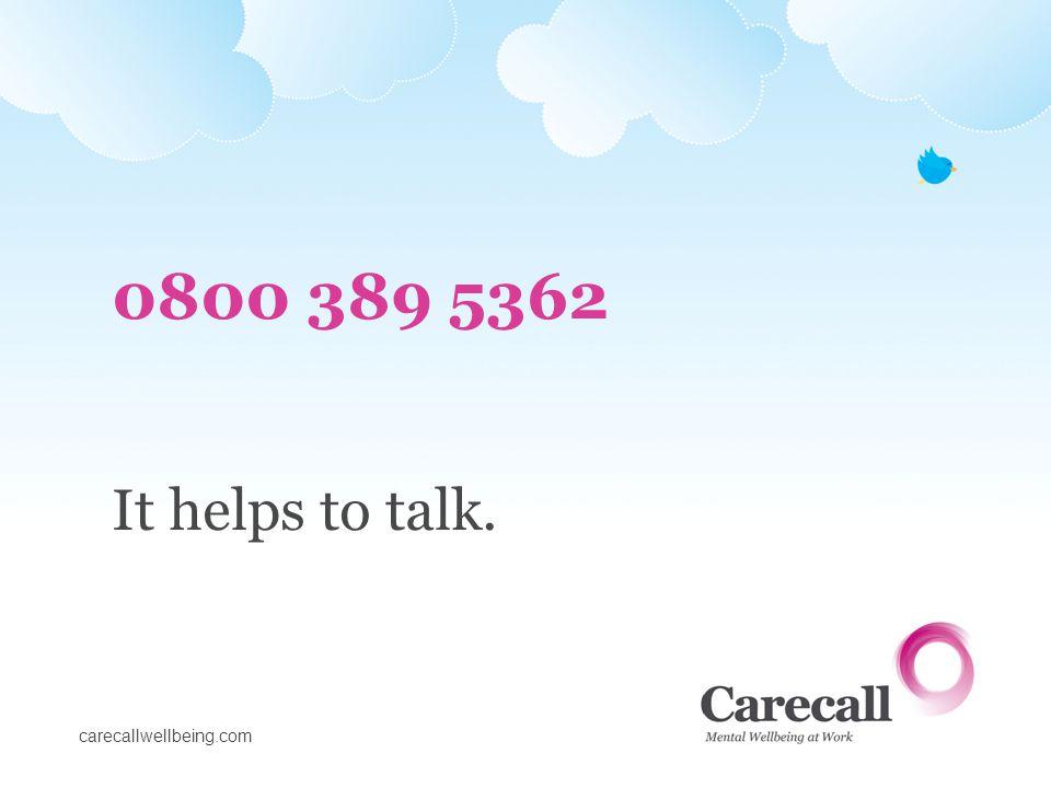 carecallwellbeing.com 0800 389 5362 It helps to talk.