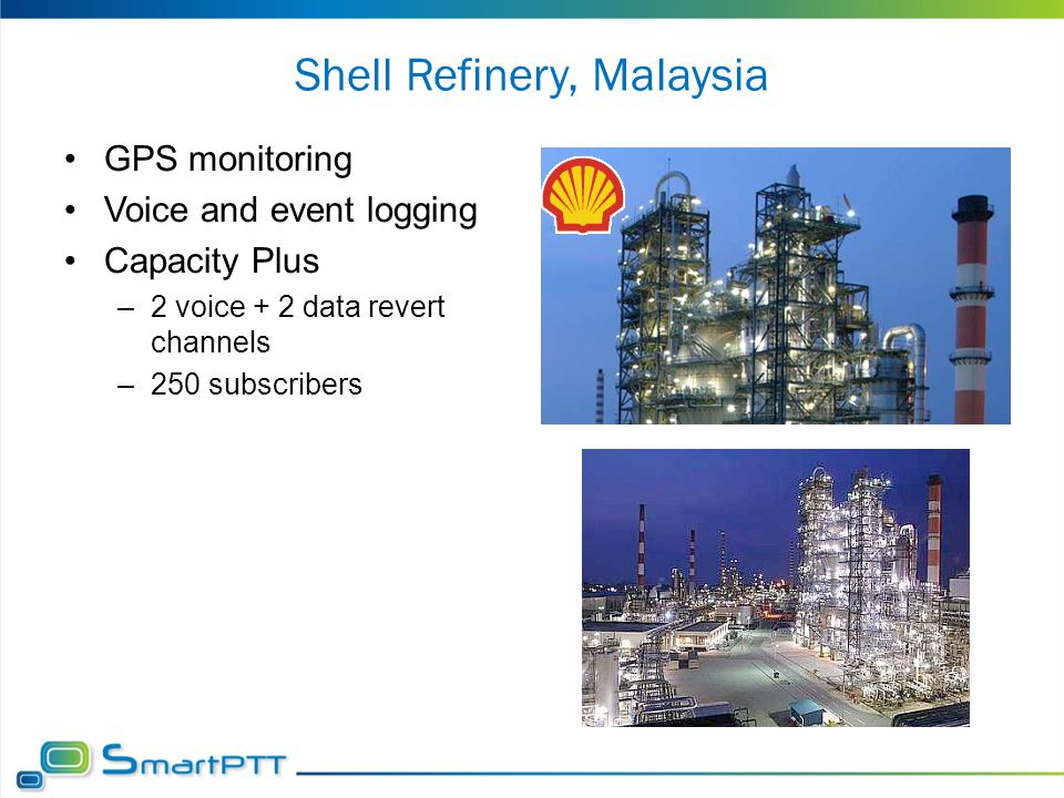 Shell Refinery, Malaysia GPS monitoring Voice and event logging Capacity Plus –2 voice + 2 data revert channels –250 subscribers