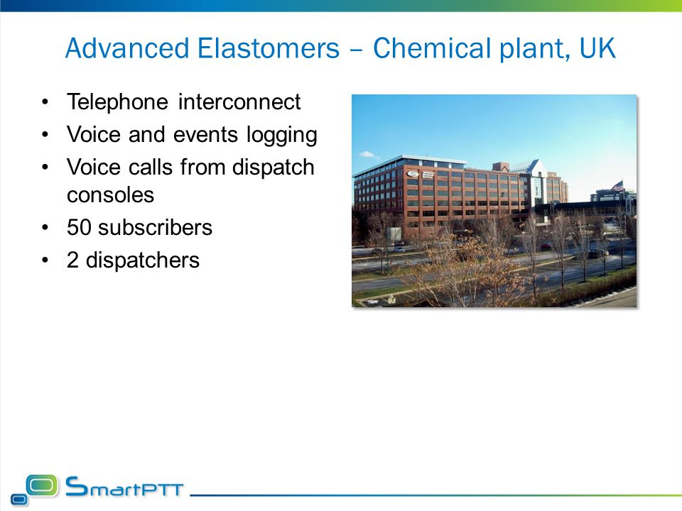 Advanced Elastomers – Chemical plant, UK Telephone interconnect Voice and events logging Voice calls from dispatch consoles 50 subscribers 2 dispatche