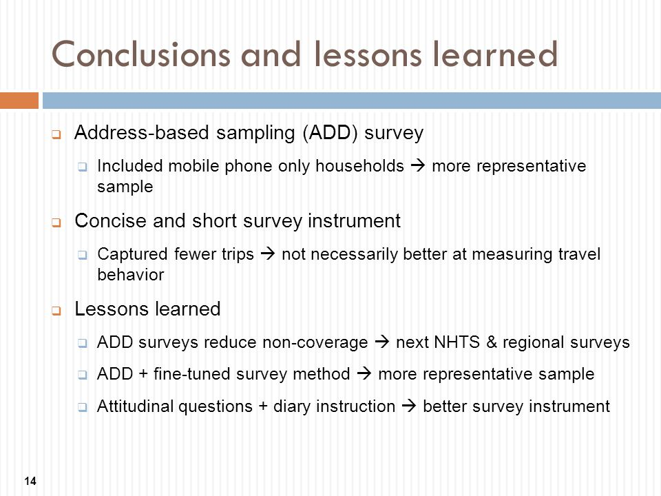 Conclusions and lessons learned 14 Address-based sampling (ADD) survey Included mobile phone only households more representative sample Concise and short survey instrument Captured fewer trips not necessarily better at measuring travel behavior Lessons learned ADD surveys reduce non-coverage next NHTS & regional surveys ADD + fine-tuned survey method more representative sample Attitudinal questions + diary instruction better survey instrument