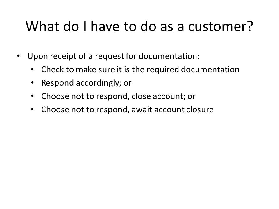 What do I have to do as a customer? Upon receipt of a request for documentation: Check to make sure it is the required documentation Respond according