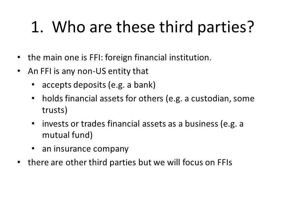 1. Who are these third parties? the main one is FFI: foreign financial institution. An FFI is any non-US entity that accepts deposits (e.g. a bank) ho