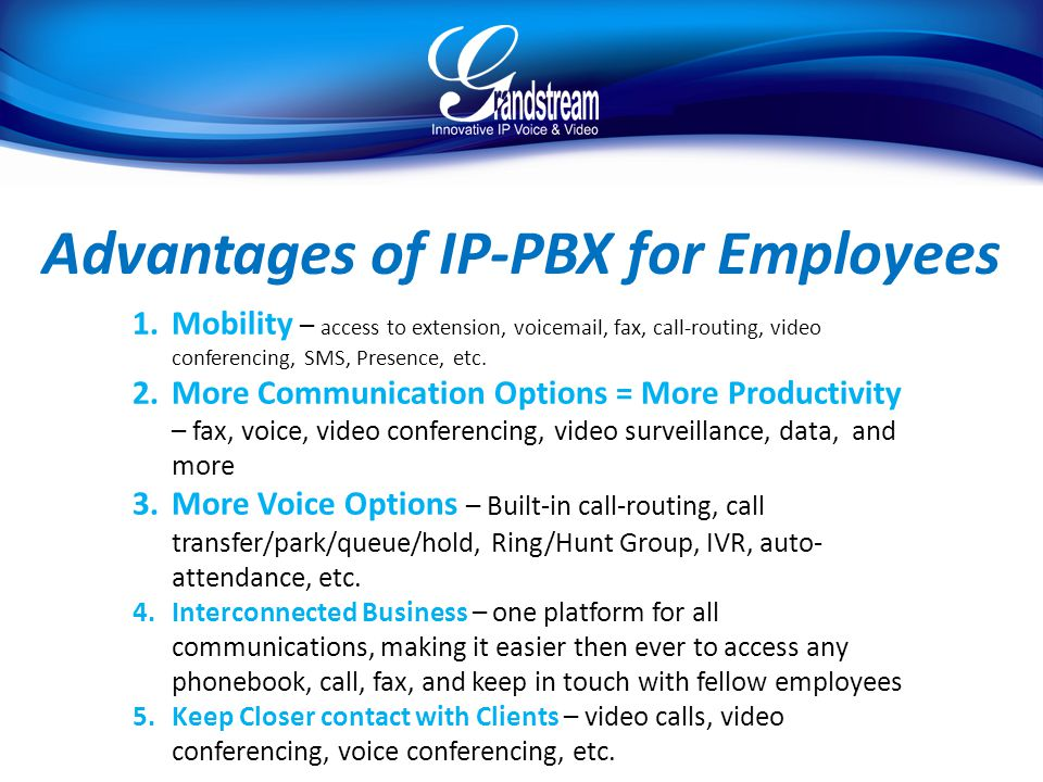 Advantages of IP-PBX for Employees 1.Mobility – access to extension, voicemail, fax, call-routing, video conferencing, SMS, Presence, etc.