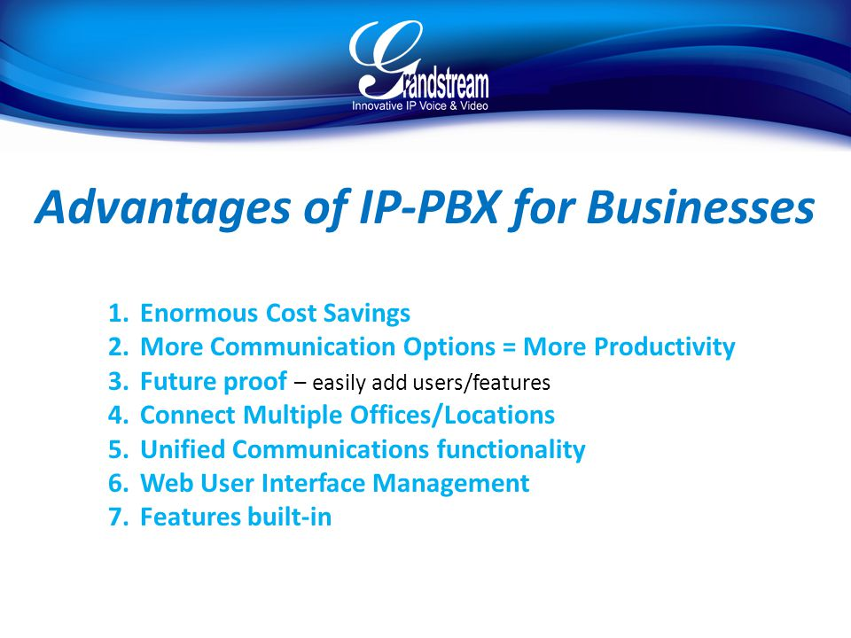 Advantages of IP-PBX for Businesses 1.Enormous Cost Savings 2.More Communication Options = More Productivity 3.Future proof – easily add users/features 4.Connect Multiple Offices/Locations 5.Unified Communications functionality 6.Web User Interface Management 7.Features built-in