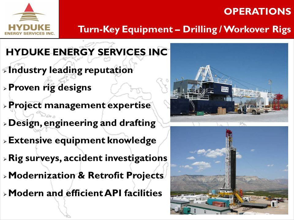 3 OPERATIONS Turn-Key Equipment – Drilling / Workover Rigs HYDUKE ENERGY SERVICES INC Industry leading reputation Proven rig designs Project management expertise Design, engineering and drafting Extensive equipment knowledge Rig surveys, accident investigations Modernization & Retrofit Projects Modern and efficient API facilities