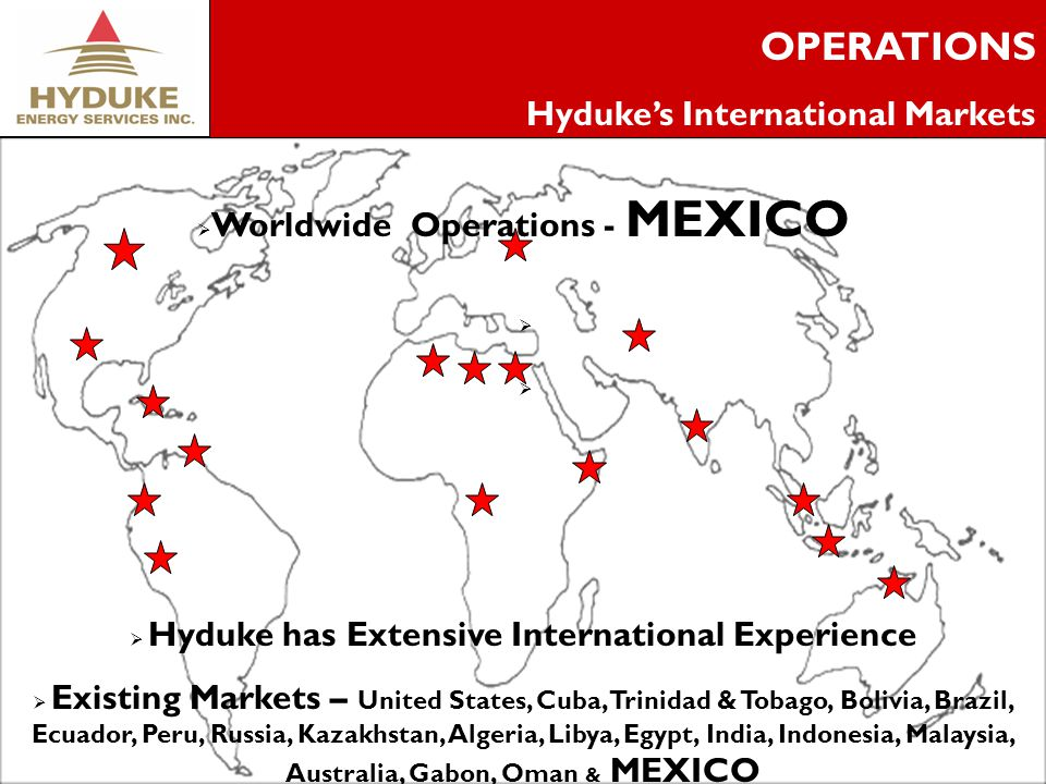 4 OPERATIONS Hydukes International Markets Worldwide Operations - MEXICO Hyduke has Extensive International Experience Existing Markets – United States, Cuba, Trinidad & Tobago, Bolivia, Brazil, Ecuador, Peru, Russia, Kazakhstan, Algeria, Libya, Egypt, India, Indonesia, Malaysia, Australia, Gabon, Oman & MEXICO