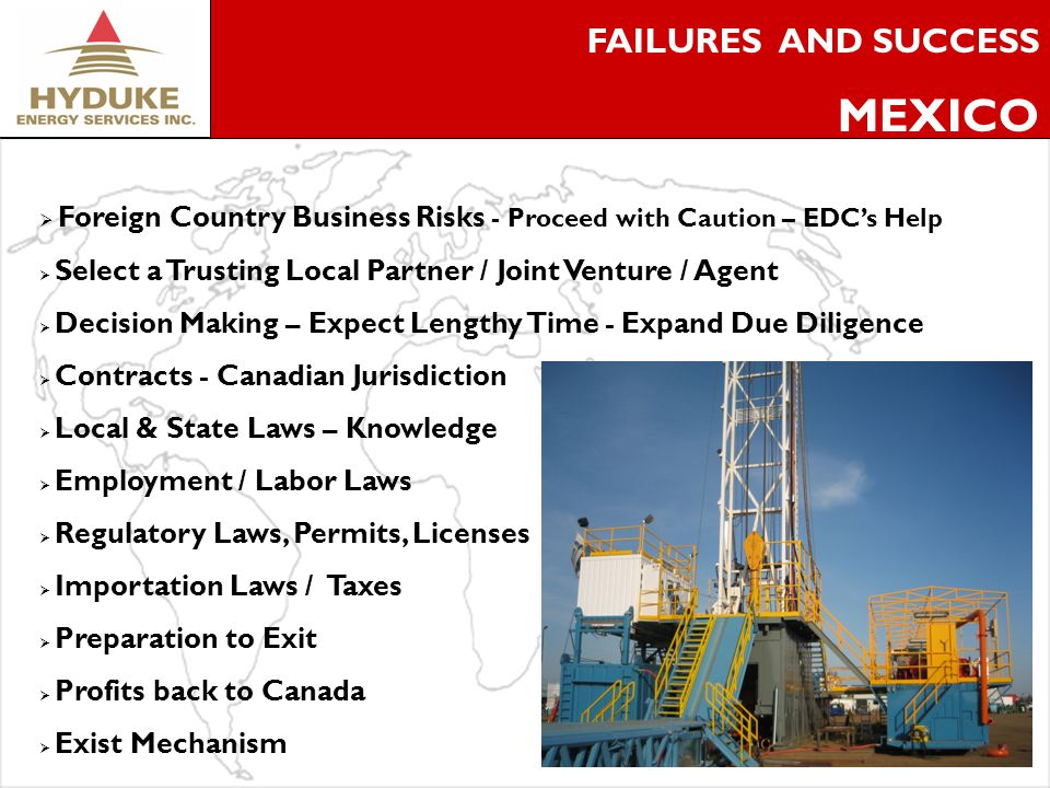 6 FAILURES AND SUCCESS MEXICO Foreign Country Business Risks - Proceed with Caution – EDCs Help Select a Trusting Local Partner / Joint Venture / Agent Decision Making – Expect Lengthy Time - Expand Due Diligence Contracts - Canadian Jurisdiction Local & State Laws – Knowledge Employment / Labor Laws Regulatory Laws, Permits, Licenses Importation Laws / Taxes Preparation to Exit Profits back to Canada Exist Mechanism