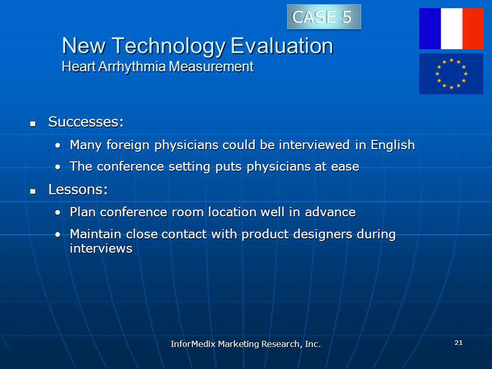 New Technology Evaluation Heart Arrhythmia Measurement Successes: Successes: Many foreign physicians could be interviewed in EnglishMany foreign physicians could be interviewed in English The conference setting puts physicians at easeThe conference setting puts physicians at ease Lessons: Lessons: Plan conference room location well in advancePlan conference room location well in advance Maintain close contact with product designers during interviewsMaintain close contact with product designers during interviews InforMedix Marketing Research, Inc.