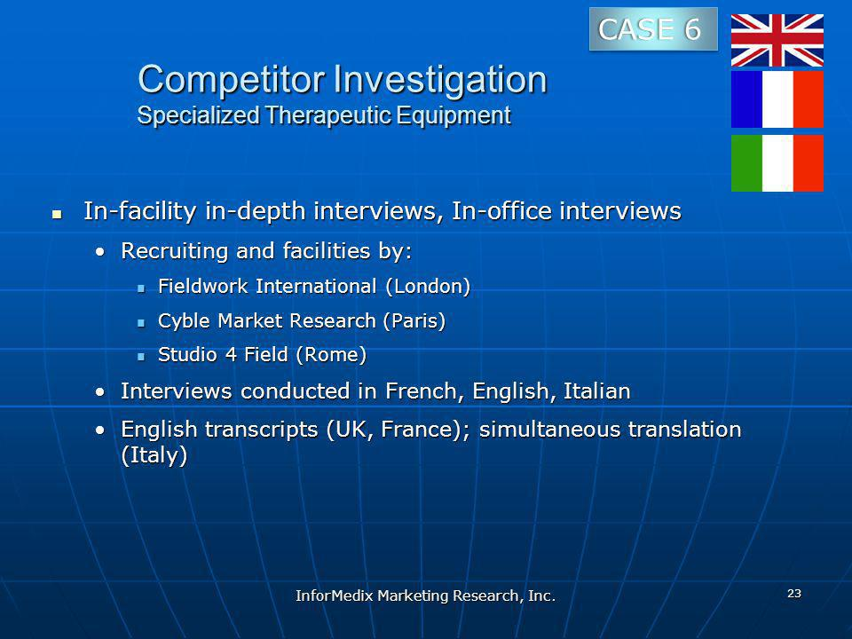 Competitor Investigation Specialized Therapeutic Equipment In-facility in-depth interviews, In-office interviews In-facility in-depth interviews, In-office interviews Recruiting and facilities by:Recruiting and facilities by: Fieldwork International (London) Fieldwork International (London) Cyble Market Research (Paris) Cyble Market Research (Paris) Studio 4 Field (Rome) Studio 4 Field (Rome) Interviews conducted in French, English, ItalianInterviews conducted in French, English, Italian English transcripts (UK, France); simultaneous translation (Italy)English transcripts (UK, France); simultaneous translation (Italy) InforMedix Marketing Research, Inc.