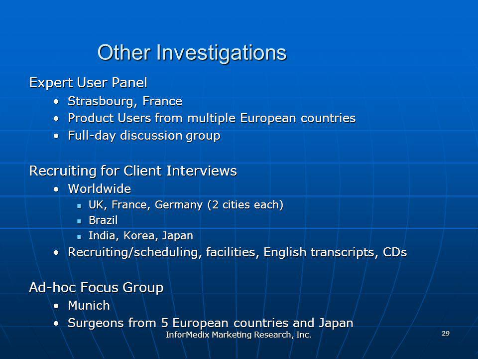 Other Investigations Expert User Panel Strasbourg, FranceStrasbourg, France Product Users from multiple European countriesProduct Users from multiple European countries Full-day discussion groupFull-day discussion group Recruiting for Client Interviews WorldwideWorldwide UK, France, Germany (2 cities each) UK, France, Germany (2 cities each) Brazil Brazil India, Korea, Japan India, Korea, Japan Recruiting/scheduling, facilities, English transcripts, CDsRecruiting/scheduling, facilities, English transcripts, CDs Ad-hoc Focus Group MunichMunich Surgeons from 5 European countries and JapanSurgeons from 5 European countries and Japan InforMedix Marketing Research, Inc.