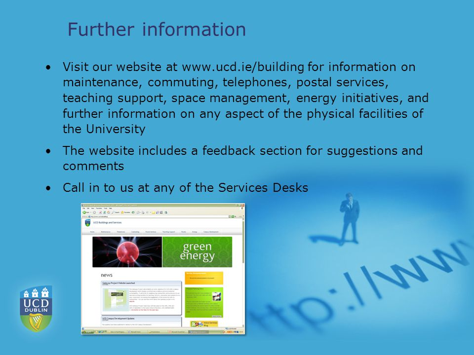 Further information Visit our website at www.ucd.ie/building for information on maintenance, commuting, telephones, postal services, teaching support, space management, energy initiatives, and further information on any aspect of the physical facilities of the University The website includes a feedback section for suggestions and comments Call in to us at any of the Services Desks