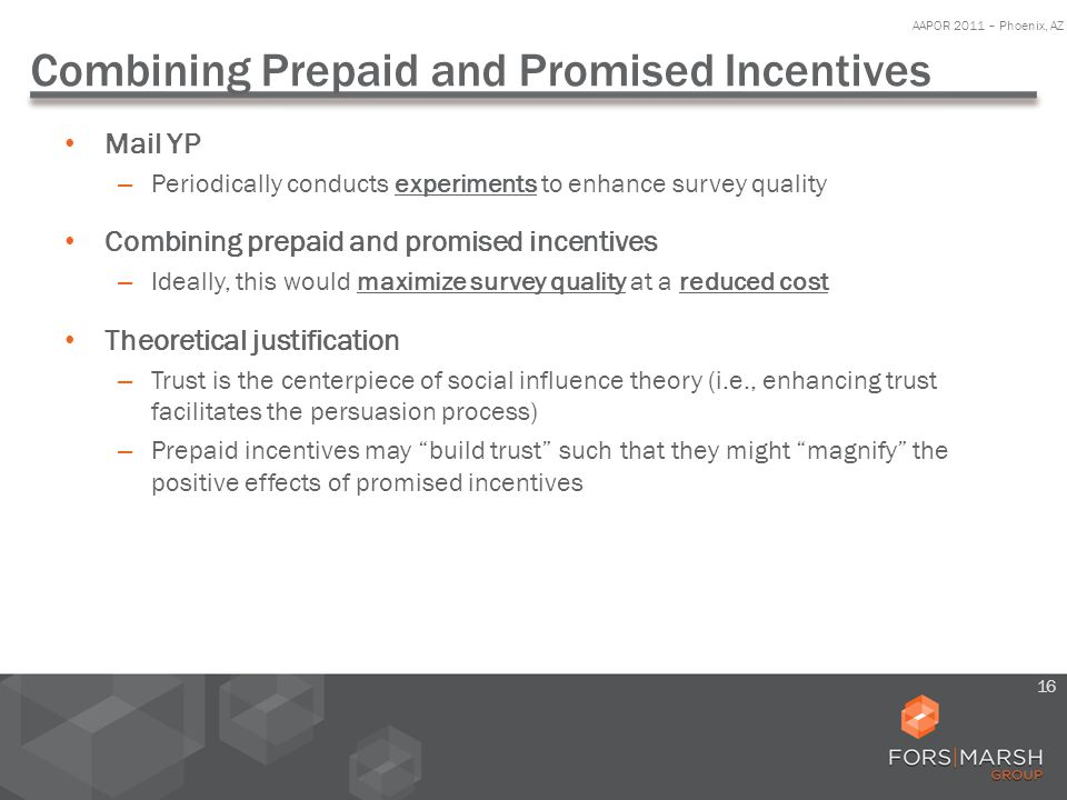 Combining Prepaid and Promised Incentives Mail YP – Periodically conducts experiments to enhance survey quality Combining prepaid and promised incentives – Ideally, this would maximize survey quality at a reduced cost Theoretical justification – Trust is the centerpiece of social influence theory (i.e., enhancing trust facilitates the persuasion process) – Prepaid incentives may build trust such that they might magnify the positive effects of promised incentives AAPOR 2011 – Phoenix, AZ 16