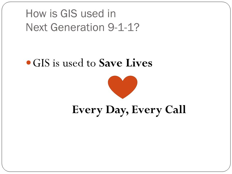 How is GIS used in Next Generation 9-1-1? GIS is used to Save Lives Every Day, Every Call