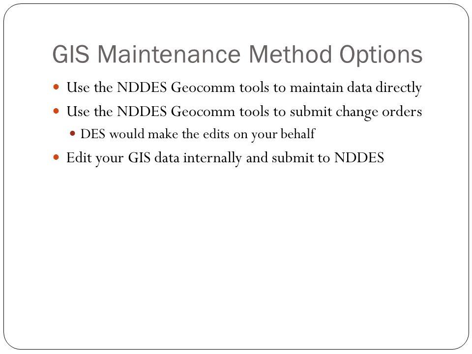 GIS Maintenance Method Options Use the NDDES Geocomm tools to maintain data directly Use the NDDES Geocomm tools to submit change orders DES would mak