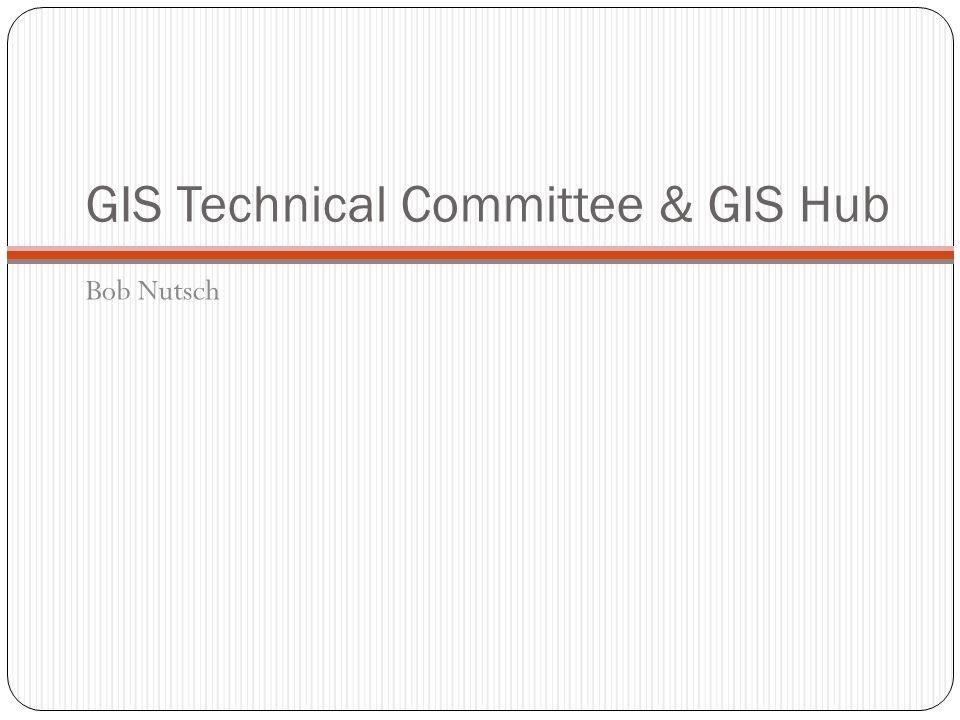 GIS Technical Committee & GIS Hub Bob Nutsch