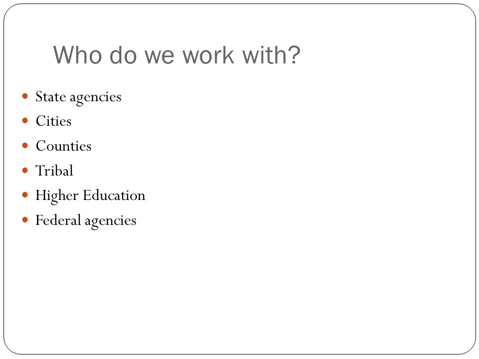 Who do we work with? State agencies Cities Counties Tribal Higher Education Federal agencies