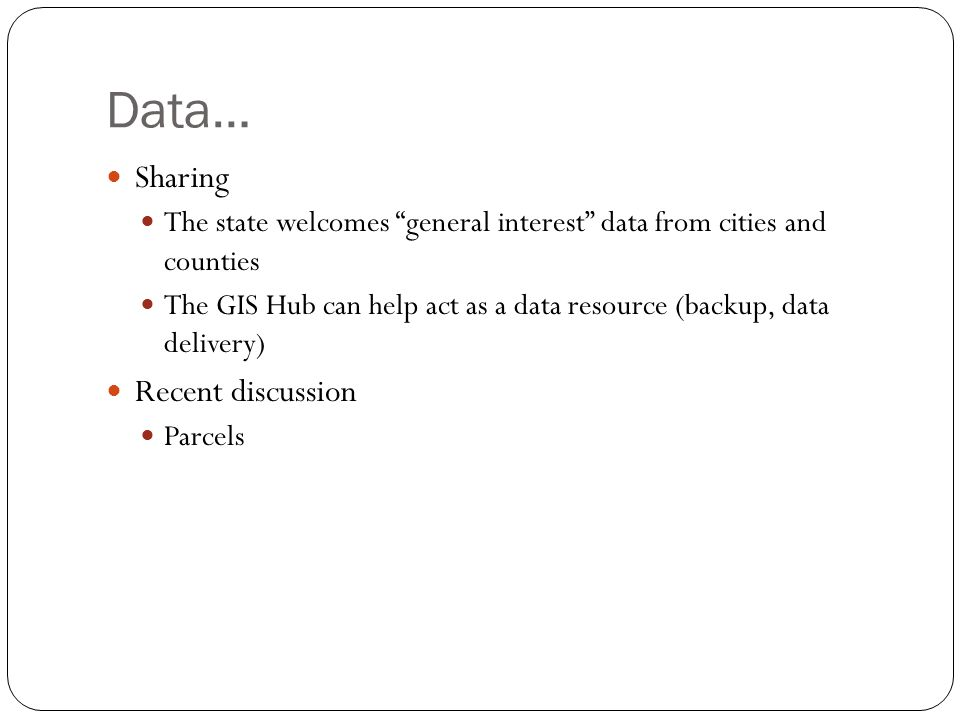 Data… Sharing The state welcomes general interest data from cities and counties The GIS Hub can help act as a data resource (backup, data delivery) Re