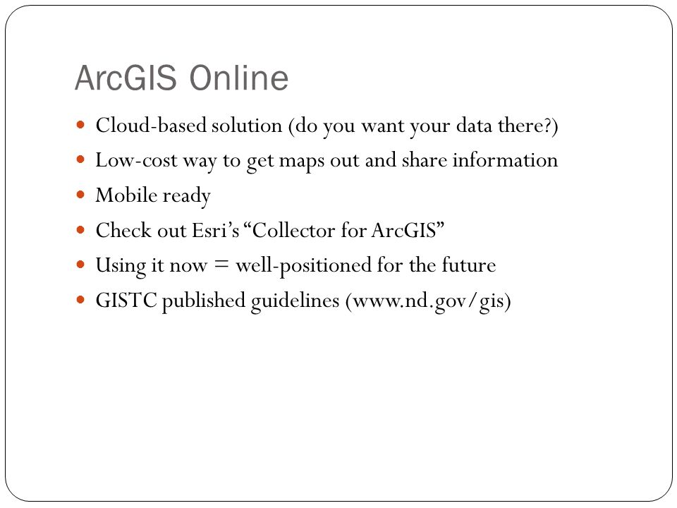 33 ArcGIS Online Cloud-based solution (do you want your data there?) Low-cost way to get maps out and share information Mobile ready Check out Esris C