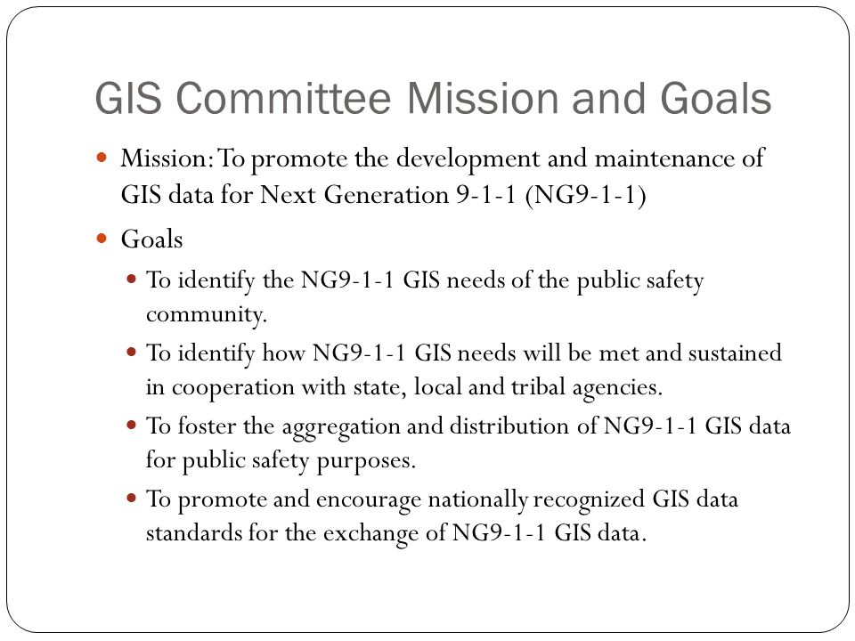 GIS Committee Mission and Goals Mission: To promote the development and maintenance of GIS data for Next Generation 9-1-1 (NG9-1-1) Goals To identify