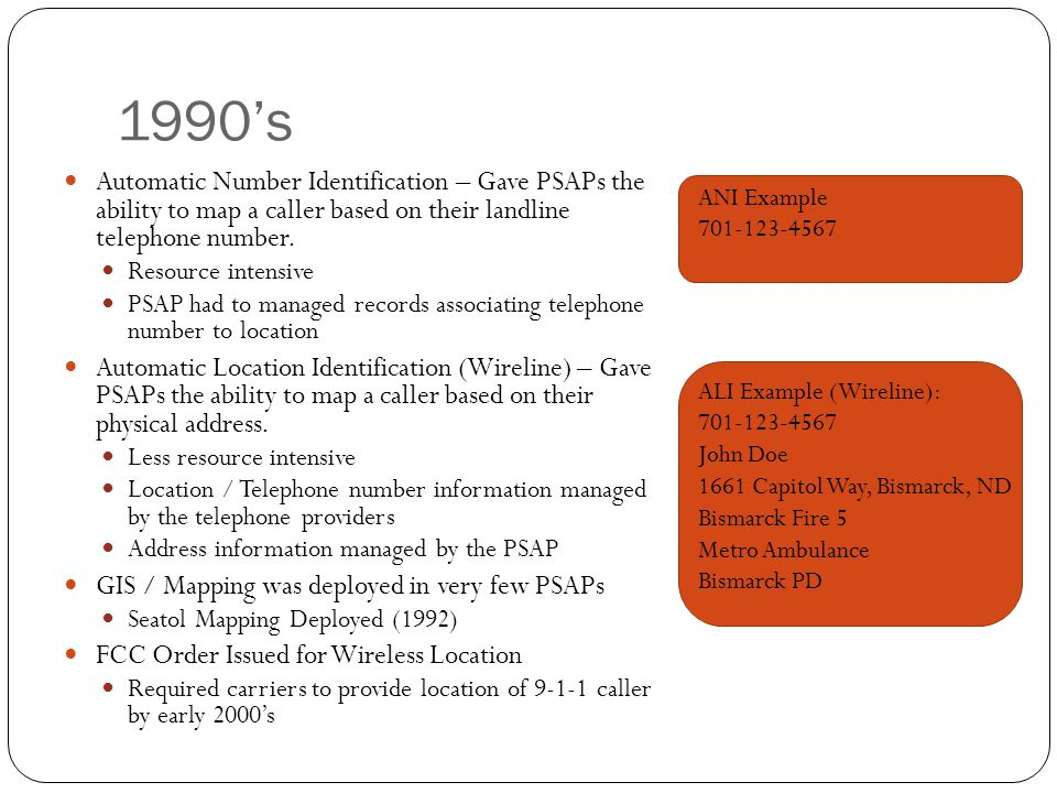 1990s Automatic Number Identification – Gave PSAPs the ability to map a caller based on their landline telephone number. Resource intensive PSAP had t