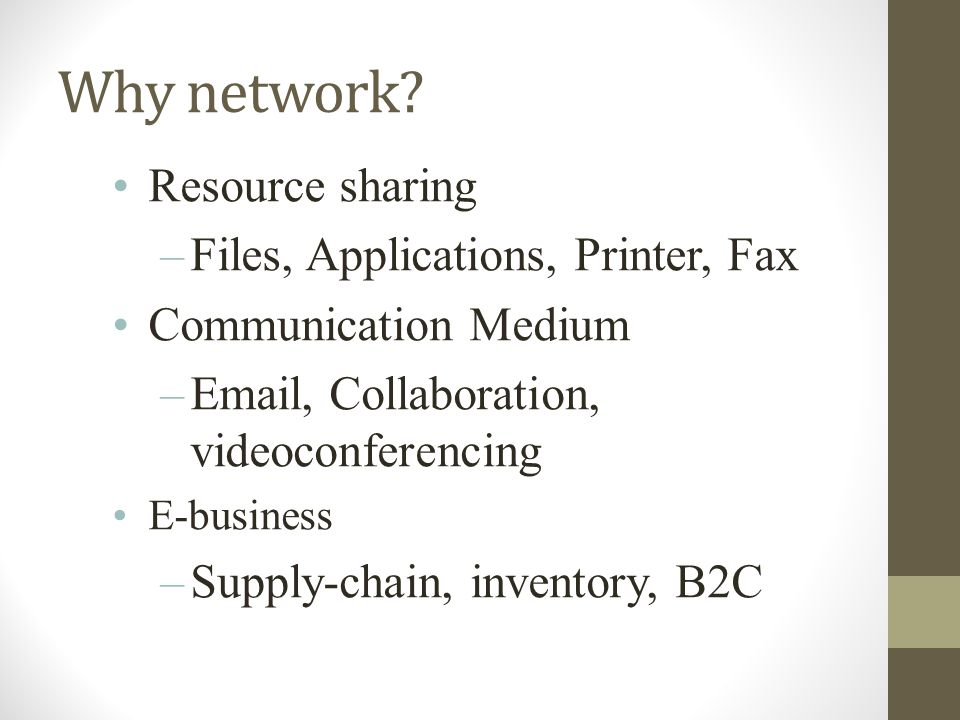 Why network? Resource sharing –Files, Applications, Printer, Fax Communication Medium –Email, Collaboration, videoconferencing E-business –Supply-chai